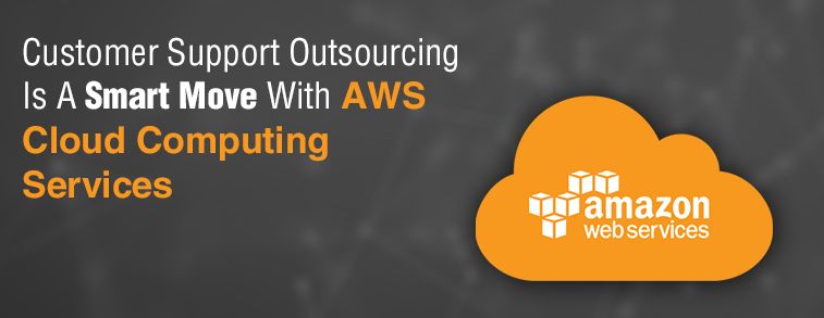 5 Reasons Why Customer Support Outsourcing Is A Smart Move with AWS - Cloud Computing Services